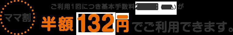 【ママ割】ご利用1回につき基本手数料が『120円(本体)』でご利用できます。