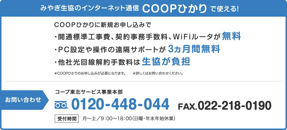 みやぎ生協のインターネット通信『COOPひかり』で使える!     COOPひかりに新規お申し込みで・開通標準工事費、契約事務手数料、WiFiルータが無料・PC設定や操作の遠隔サポートが3ヶ月間無料・他社光回線解約手数料はみやぎ生協が負担