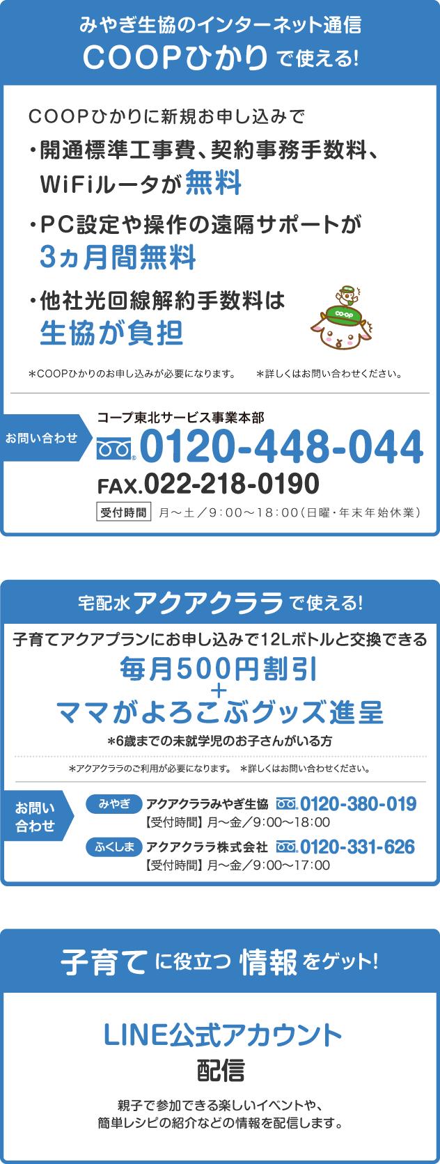 ・みやぎ生協のインターネット通信『COOPひかり』で使える! ・宅配水『アクアクララ』で使える! ・子育てに役立つ情報をゲット!